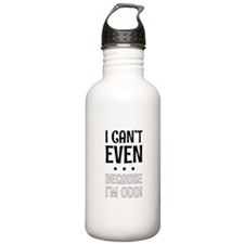 I Can't Even Because I Water Bottle