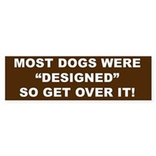 "Most Dogs were ""Designed"" so get over it!"