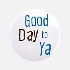 "Good Day To Ya 3.5"" Button"
