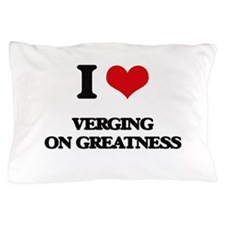 I love Verging On Greatness Pillow Case