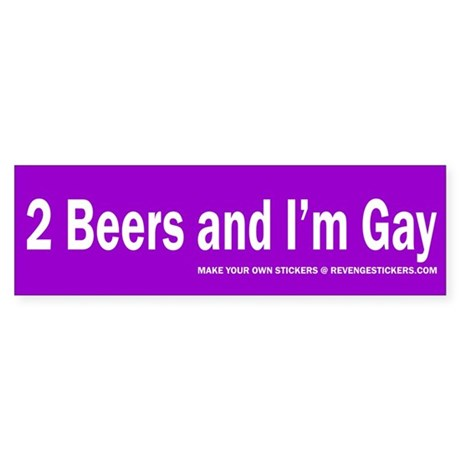 2 Beers and I'm Gay Bumper Sticker