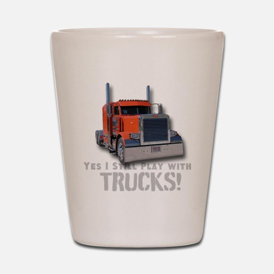 Yes I Still Play With Trucks!shot Glass
