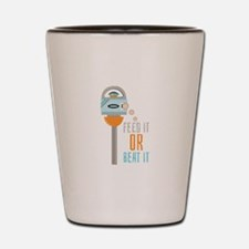 Feed It Or Beat It Shot Glass