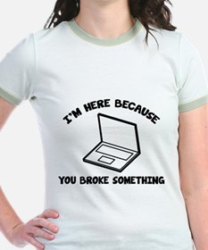 I'm Here Because You Broke Something T