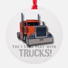 Yes I Still Play With Trucks Ornament