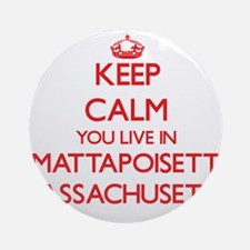 Keep calm you live in Mattapoiset Ornament (Round)
