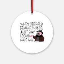 When Liberals Demand Change Ornament (Round)