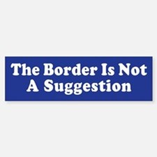 The Border Is Not A Suggestion Bumper Bumper Bumper Sticker