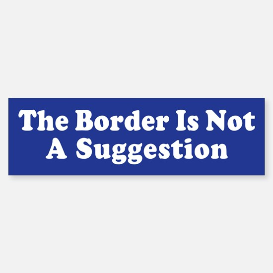 The Border Is Not A Suggestion Bumper Bumper Stickers