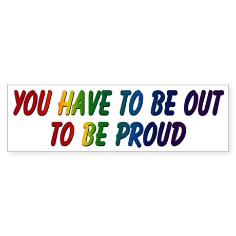 You Have To Be Out 2 Be Proud Bumper Sticker