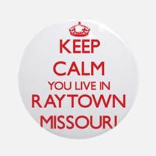 Keep calm you live in Raytown Mis Ornament (Round)