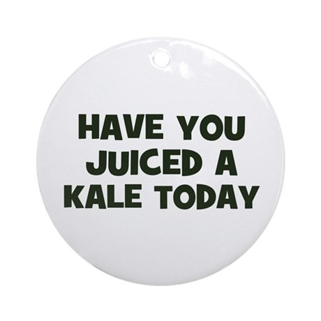 have you juiced a kale today Ornament (Round)
