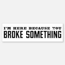Broke Something Bumper Bumper Bumper Sticker