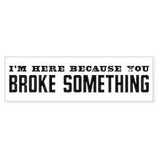 Broke Something Bumper Bumper Sticker