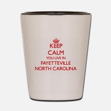Keep calm you live in Fayetteville Nort Shot Glass