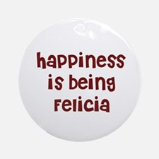 happiness is being Felicia Ornament (Round)