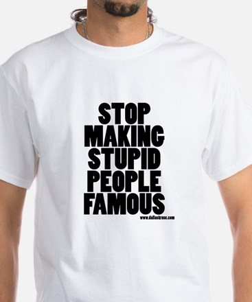 Stop Making Stupid People Famous T-Shirt