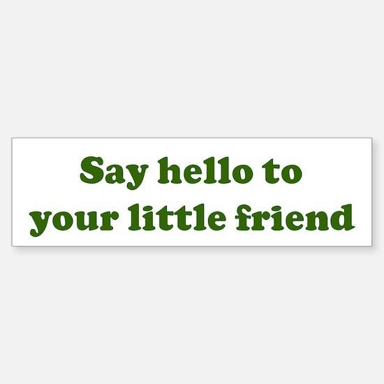 Say hello to your little fr Bumper Bumper Bumper Sticker
