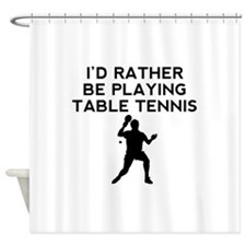 Id Rather Be Playing Table Tennis Shower Curtain
