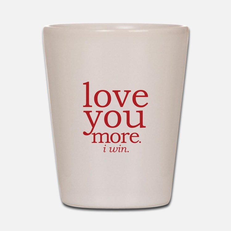 love you more. I win. Shot Glass