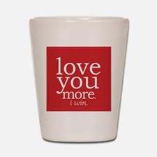 love you more.i win. Shot Glass