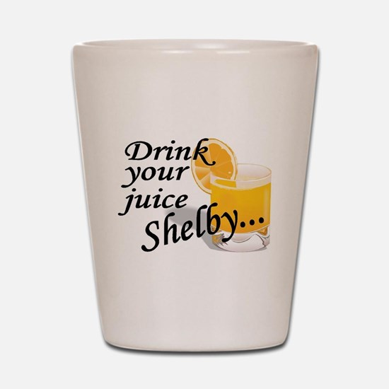 drink your juice shelby.jpg Shot Glass