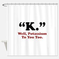 Potassium To You Too Shower Curtain