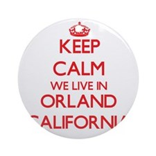 Keep calm we live in Orland Calif Ornament (Round)