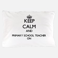 Keep Calm and Primary School Teacher O Pillow Case