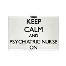 Keep Calm and Psychiatric Nurse ON Magnets