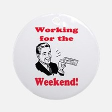 WORKING FOR THE WEEKEND Ornament (Round)