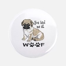 "YOU HAD ME AT WOOF 3.5"" Button"