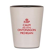 Keep calm we live in Ontonagon Michigan Shot Glass