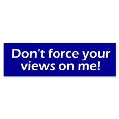 Don't force your views on me! (Bumper Sticker)
