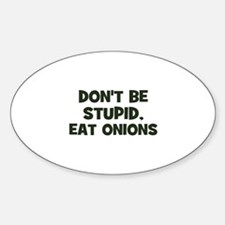don't be stupid, eat onions Oval Decal