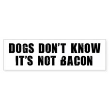 DOGS DON'T KNOW IT'S NOT BACON bumper sticker