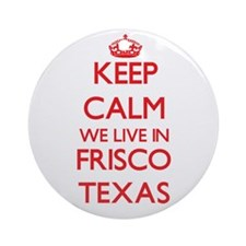 Keep calm we live in Frisco Texas Ornament (Round)