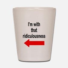 Im with that ridiculousness Funny Shot Glass