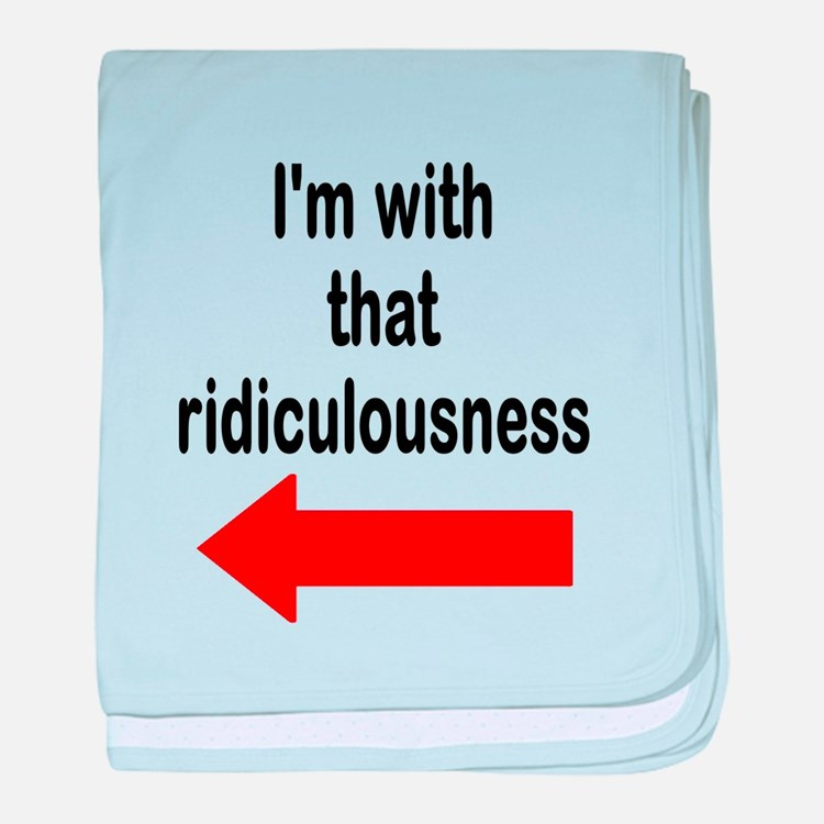 Im with that ridiculousness Funny baby blanket
