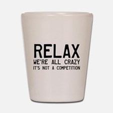 Relax, We're All Crazy Shot Glass