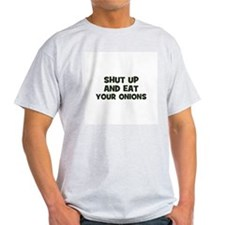 shut up and eat your onions T-Shirt