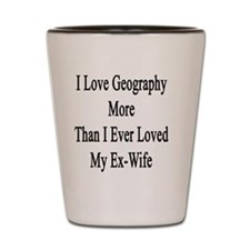 I Love Geography More Than I Ever Loved Shot Glass