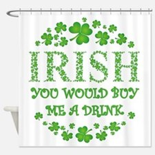 IRISH YOU WOULD BUY ME A DRINK Shower Curtain