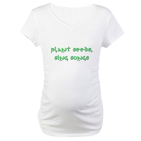 Plant Seeds, Sing Songs 8 Maternity T-Shirt
