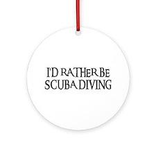 I'D RATHER BE SCUBA DIVING Ornament (Round)