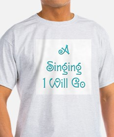 A Singing I Will Go 1 T-Shirt