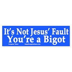 Bigotry Not Jesus' Fault (bumper sticker)