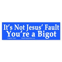 Bigotry Not Jesus' Fault (bumper sticker)