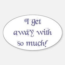 """""""I Get Away With So Much"""" Oval Decal"""