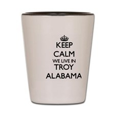 Keep calm we live in Troy Alabama Shot Glass